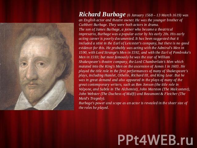 Richard Burbage (6 January 1568 – 13 March 1619) was an English actor and theatre owner. He was the younger brother of Cuthbert Burbage. They were both actors in drama.The son of James Burbage, a joiner who became a theatrical impresario, Burbage wa…