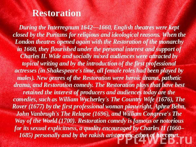 Restoration During the Interregnum 1642—1660, English theatres were kept closed by the Puritans for religious and ideological reasons. When the London theatres opened again with the Restoration of the monarchy in 1660, they flourished under the pers…