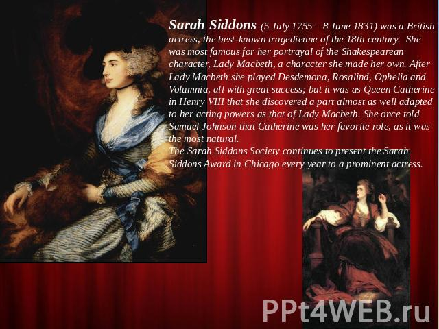 Sarah Siddons (5 July 1755 – 8 June 1831) was a British actress, the best-known tragedienne of the 18th century. She was most famous for her portrayal of the Shakespearean character, Lady Macbeth, a character she made her own. After Lady Macbeth she…