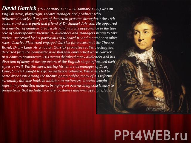 David Garrick (19 February 1717 – 20 January 1779) was an English actor, playwright, theatre manager and producer who influenced nearly all aspects of theatrical practice throughout the 18th century and was a pupil and friend of Dr Samuel Johnson. H…