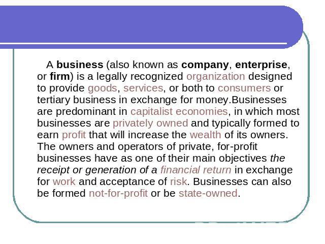 A business (also known as company, enterprise, or firm) is a legally recognized organization designed to provide goods, services, or both to consumers or tertiary business in exchange for money.Businesses are predominant in capitalist economies, in …