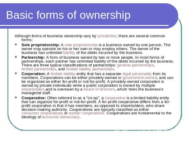 Basic forms of ownership Although forms of business ownership vary by jurisdiction, there are several common forms:Sole proprietorship: A sole proprietorship is a business owned by one person. The owner may operate on his or her own or may employ ot…