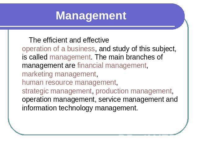Management The efficient and effective operation of a business, and study of this subject, is called management. The main branches of management are financial management, marketing management, human resource management, strategic management, product…