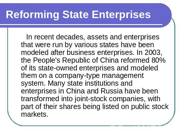 Reforming State Enterprises In recent decades, assets and enterprises that were run by various states have been modeled after business enterprises. In 2003, the People's Republic of China reformed 80% of its state-owned enterprises and modeled them …