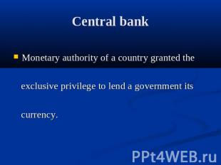 Central bank Monetary authority of a country granted the exclusive privilege to