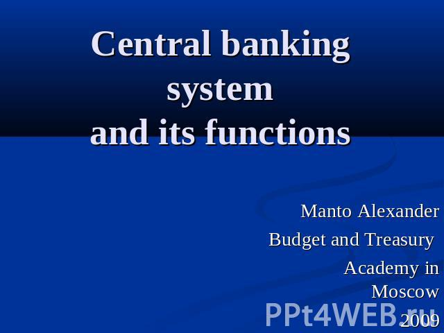 Central banking systemand its functions Manto AlexanderBudget and Treasury Academy in Moscow2009