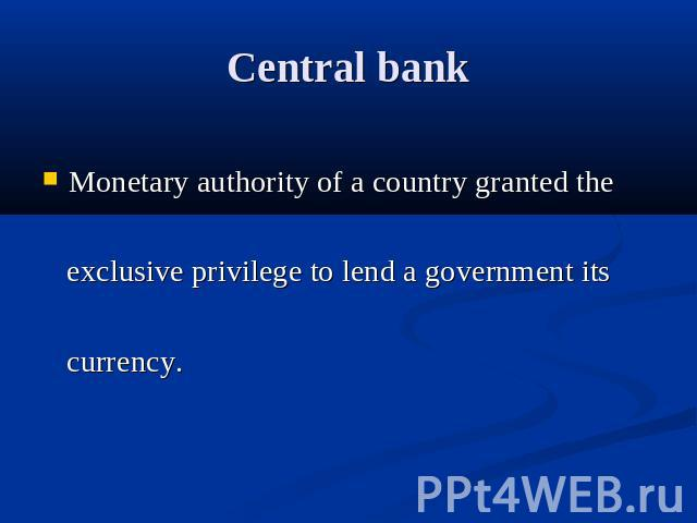 Central bank Monetary authority of a country granted the exclusive privilege to lend a government its currency.
