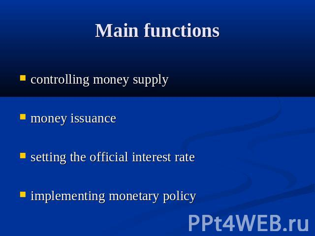 Main functions controlling money supplymoney issuancesetting the official interest rateimplementing monetary policy