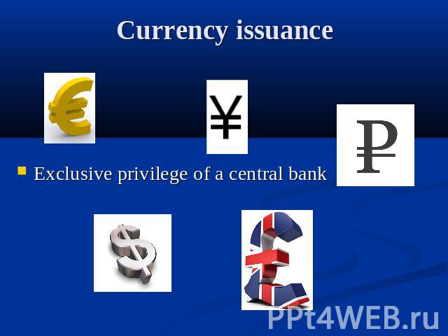 Currency issuance Exclusive privilege of a central bank