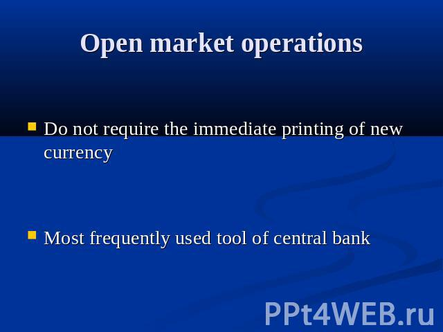Open market operations Do not require the immediate printing of new currency Most frequently used tool of central bank