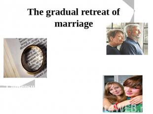 The gradual retreat of marriage Couples are marrying at later ages Growing numbe