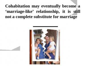Cohabitation may eventually become a 'marriage-like' relationship, it is still n