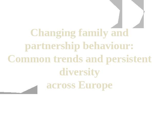 Changing family and partnership behaviour: Common trends and persistent diversity across Europe