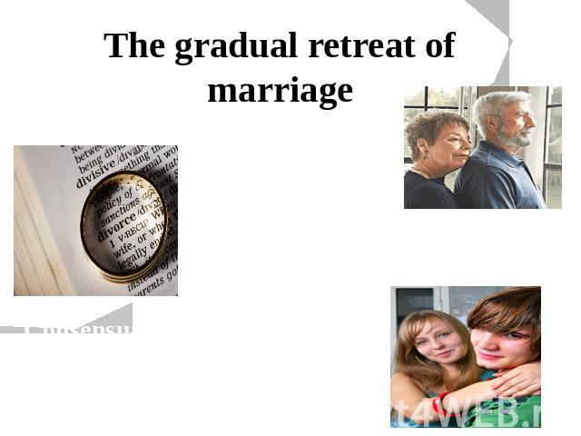 The gradual retreat of marriage Couples are marrying at later ages Growing numbers of marriages are ending in divorce Consensual unions have increasingly replaced marriage among younger people