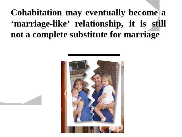 Cohabitation may eventually become a 'marriage-like' relationship, it is still not a complete substitute for marriage