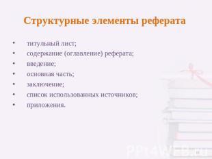Презентация КАК ПОДГОТОВИТЬ И ПРАВИЛЬНО ОФОРМИТЬ РЕФЕРАТ  слайда 11 Структурные элементы реферата титульный лист содержание оглавление реферата