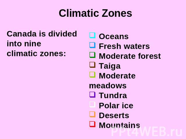 Climatic ZonesCanada is divided into nineclimatic zones: Oceans Fresh waters Moderate forest Taiga Moderate meadows Tundra Polar ice Deserts Mountains