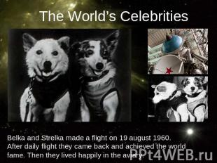 The World's CelebritiesBelka and Strelka made a flight on 19 august 1960. After