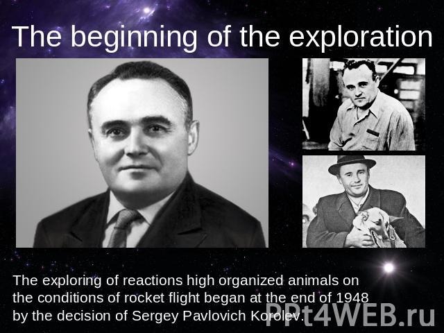 The beginning of the explorationThe exploring of reactions high organized animals on the conditions of rocket flight began at the end of 1948 by the decision of Sergey Pavlovich Korolev.