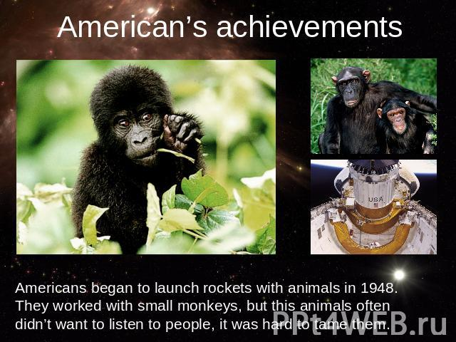 American's achievementsAmericans began to launch rockets with animals in 1948. They worked with small monkeys, but this animals often didn't want to listen to people, it was hard to tame them.