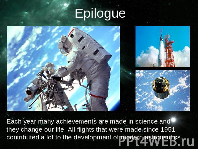 EpilogueEach year many achievements are made in science and they change our life. All flights that were made since 1951 contributed a lot to the development of modern astronautics.