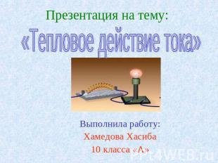 Презентация на тему: Выполнила работу: Хамедова Хасиба 10 класса «А» Тепловое де