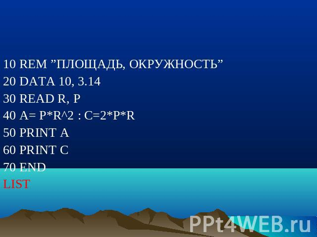 "10 REM ""ПЛОЩАДЬ, ОКРУЖНОСТЬ"" 20 DATA 10, 3.14 30 READ R, P 40 A= P*R^2 : C=2*P*R 50 PRINT A 60 PRINT C 70 END LIST"