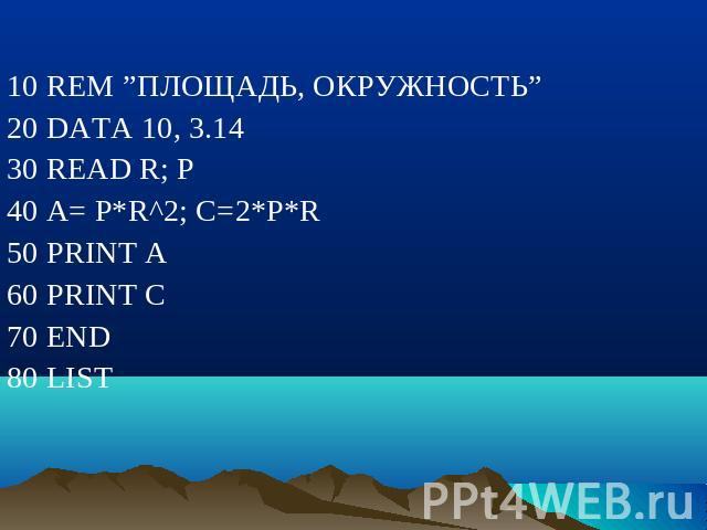 "10 REM ""ПЛОЩАДЬ, ОКРУЖНОСТЬ"" 20 DATA 10, 3.14 30 READ R; P 40 A= P*R^2; C=2*P*R 50 PRINT A 60 PRINT C 70 END 80 LIST"