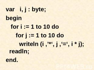 var i, j : byte; begin for i := 1 to 10 do for j := 1 to 10 do writeln (i ,'*',