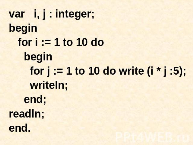 var i, j : integer; begin for i := 1 to 10 do begin for j := 1 to 10 do write (i * j :5); writeln; end; readln; end.