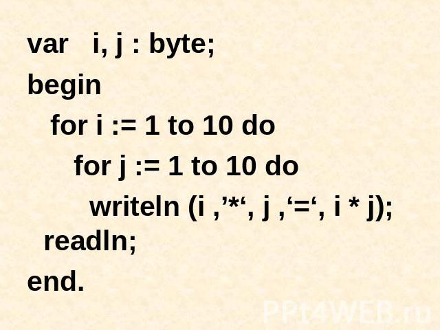 var i, j : byte; begin for i := 1 to 10 do for j := 1 to 10 do writeln (i ,'*', j ,'=', i * j); readln; end.
