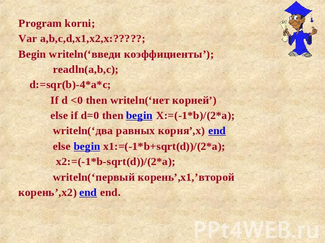 Program korni; Var a,b,c,d,x1,x2,x:?????; Begin writeln('введи коэффициенты'); readln(a,b,c); d:=sqr(b)-4*a*c; If d <0 then writeln('нет корней') else if d=0 then begin X:=(-1*b)/(2*a); writeln('два равных корня',x) end else begin x1:=(-1*b+sqrt(…