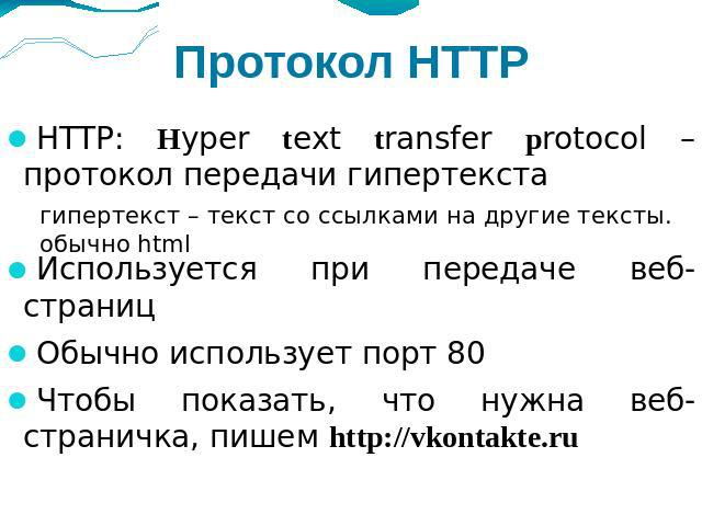 Протокол HTTP HTTP: Нyper text transfer protocol – протокол передачи гипертекста Используется при передаче веб-страниц Обычно использует порт 80 Чтобы показать, что нужна веб-страничка, пишем http://vkontakte.ru