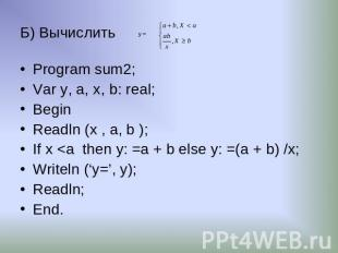 Б) Вычислить Program sum2; Var y, a, х, b: real; Begin Readln (x , a, b ); If x