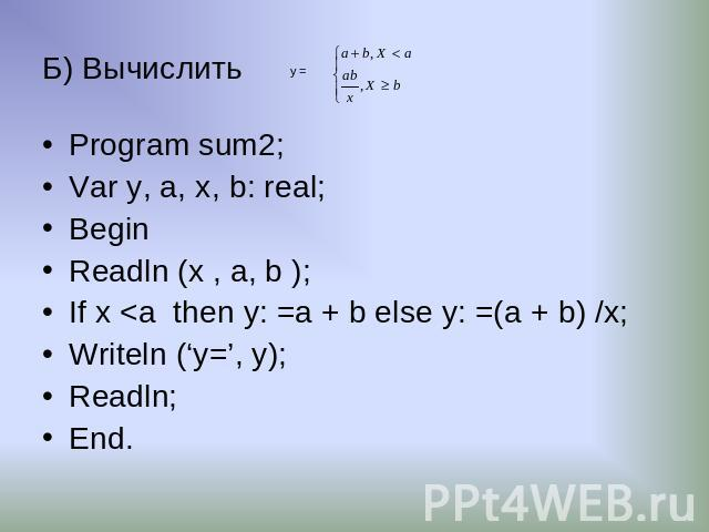 Б) Вычислить Program sum2; Var y, a, х, b: real; Begin Readln (x , a, b ); If x <a then y: =a + b else y: =(a + b) /x; Writeln ('y=', y); Readln; End.