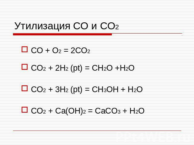 Утилизация CO и CO2 CO + O2 = 2CO2 CO2 + 2H2 (pt) = CH2O +H2O CO2 + 3H2 (pt) = CH3OH + H2O CO2 + Ca(OH)2 = CaCO3 + H2O