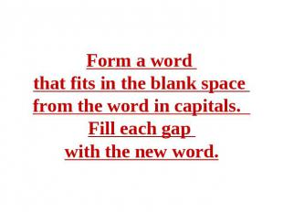 Form a word that fits in the blank space from the word in capitals. Fill each ga