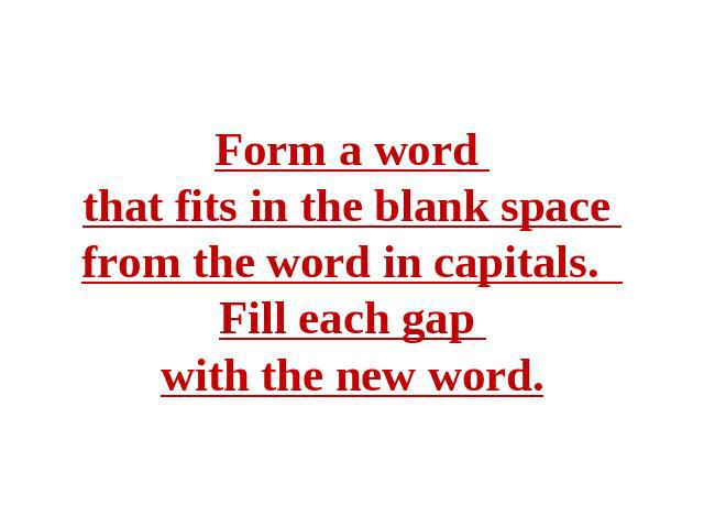 Form a word that fits in the blank space from the word in capitals. Fill each gap with the new word.