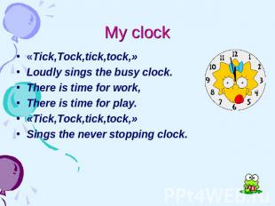 My clock «Tick,Tock,tick,tock,» Loudly sings the busy clock. There is time for w