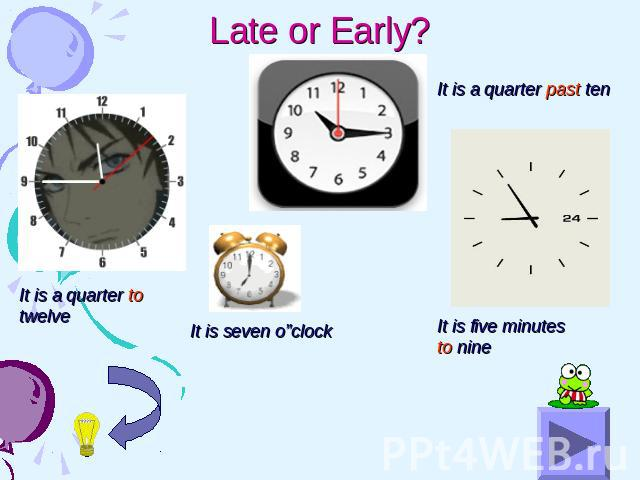 "Late or Early? It is a quarter to twelve It is seven o""clock It is a quarter past ten It is five minutes to nine"