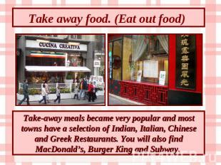 Take away food. (Eat out food) Take-away meals became very popular and most town