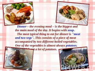 Dinner – the evening meal – is the biggest and the main meal of the day. It begi