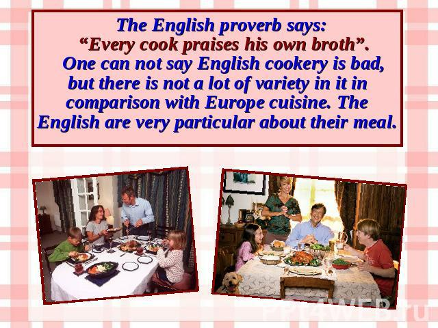 "The English proverb says: ""Every cook praises his own broth"". One can not say English cookery is bad, but there is not a lot of variety in it in comparison with Europe cuisine. The English are very particular about their meal."