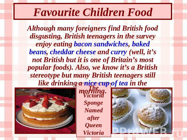 Favourite Children Food Although many foreigners find British food disgusting, British teenagers in the survey enjoy eating bacon sandwiches, baked beans, cheddar cheese and curry (well, it's not British but it is one of Britain's most popular foods…
