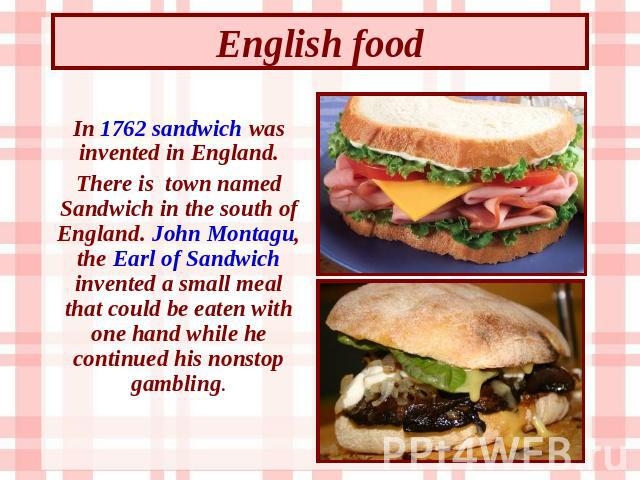 English food In 1762 sandwich was invented in England. There is town named Sandwich in the south of England. John Montagu, the Earl of Sandwich invented a small meal that could be eaten with one hand while he continued his nonstop gambling.
