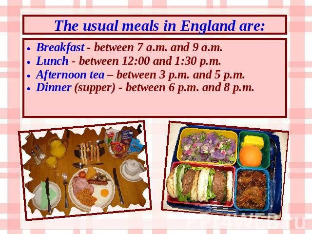 The usual meals in England are: Breakfast - between 7 a.m. and 9 a.m. Lunch - between 12:00 and 1:30 p.m. Afternoon tea – between 3 p.m. and 5 p.m. Dinner (supper) - between 6 p.m. and 8 p.m.