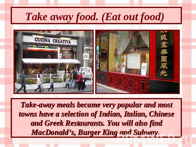 Take away food. (Eat out food) Take-away meals became very popular and most towns have a selection of Indian, Italian, Chinese and Greek Restaurants. You will also find MacDonald's, Burger King and Subway.