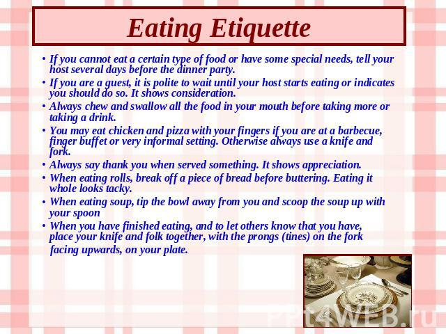 Eating Etiquette If you cannot eat a certain type of food or have some special needs, tell your host several days before the dinner party. If you are a guest, it is polite to wait until your host starts eating or indicates you should do so. It shows…