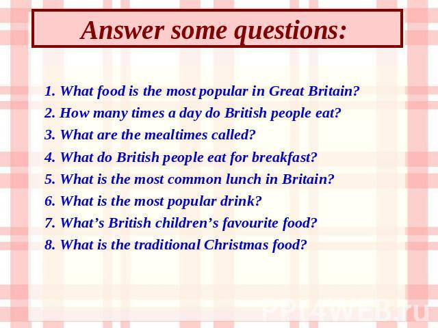 Answer some questions: 1. What food is the most popular in Great Britain? 2. How many times a day do British people eat? 3. What are the mealtimes called? 4. What do British people eat for breakfast? 5. What is the most common lunch in Britain? 6. W…
