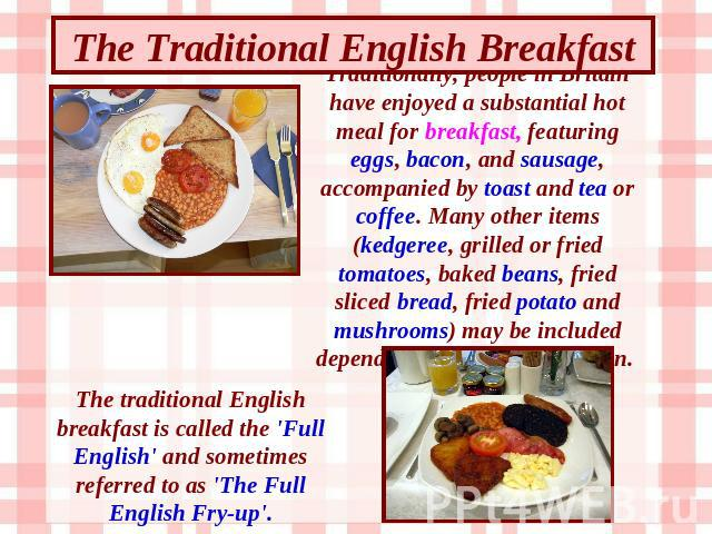 The Traditional English Breakfast Traditionally, people in Britain have enjoyed a substantial hot meal for breakfast, featuring eggs, bacon, and sausage, accompanied by toast and tea or coffee. Many other items (kedgeree, grilled or fried tomatoes, …